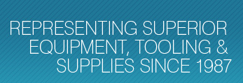 Representing Superior Equipment, Tooling and Supplies Since 1987